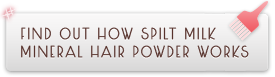 Find out how Spilt Milk Mineral Hair Powder works